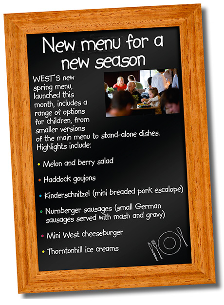WEST'S new spring menu, launched this month, includes a range of options for children, from smaller versions of the main menu to stand-alone dishes. Highlights include: